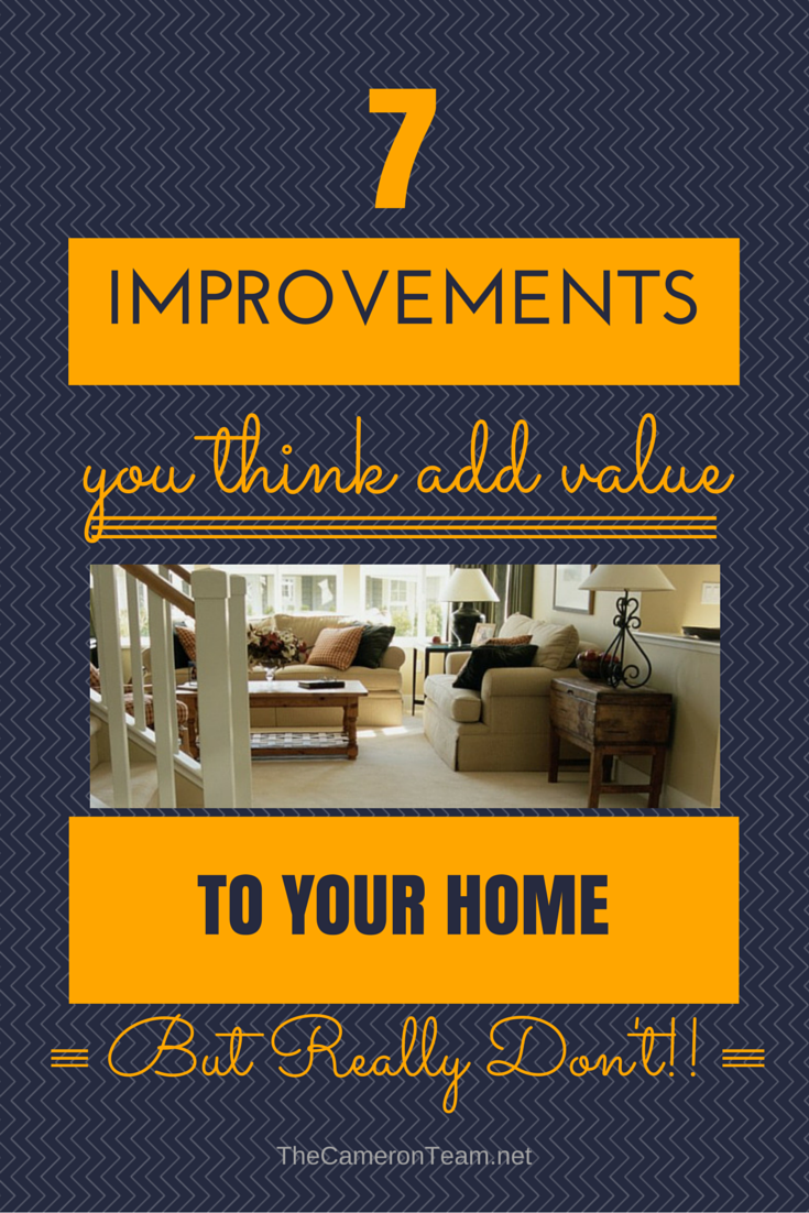 7 Improvements That You Think Add Value To Your Home But Really Don T The Cameron Team